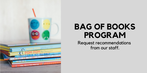 Bag of Books Programs: Request recommendations from our staff.